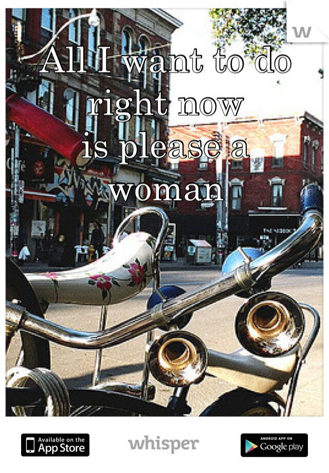 All I want to do right now  is please a  woman