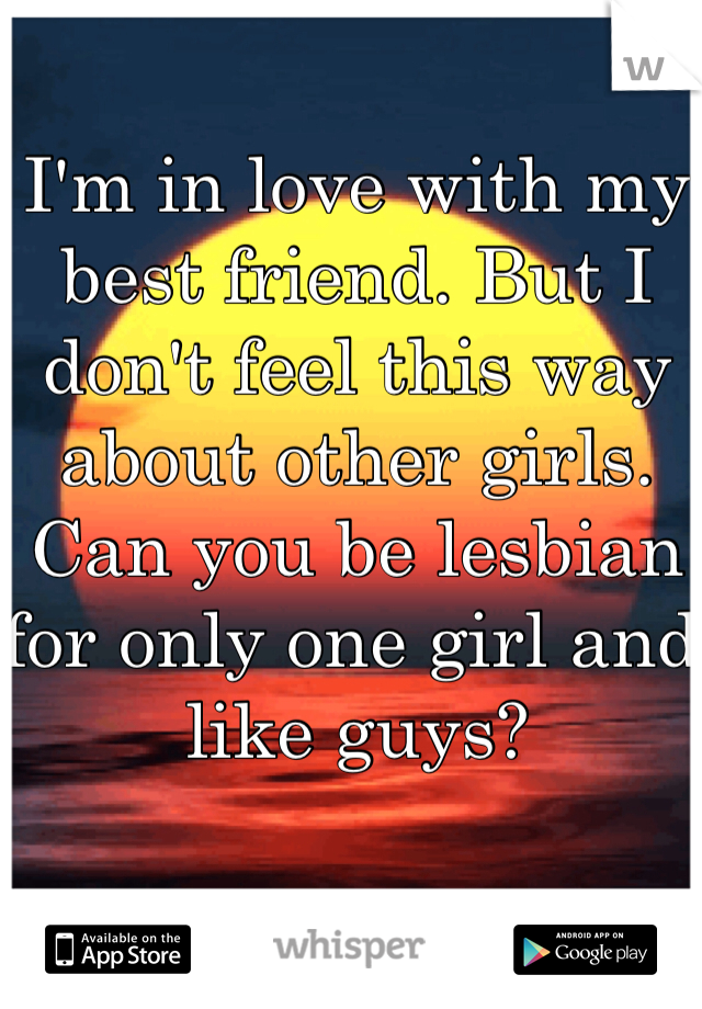 I'm in love with my best friend. But I don't feel this way about other girls. Can you be lesbian for only one girl and like guys?