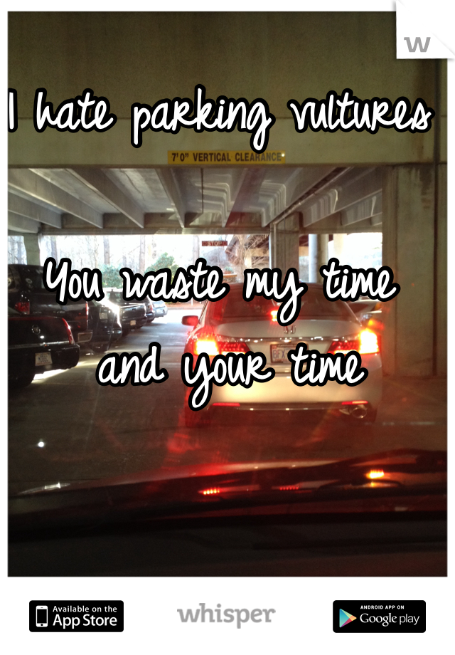 I hate parking vultures  You waste my time  and your time