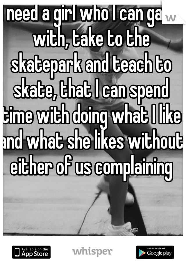 I need a girl who I can game with, take to the skatepark and teach to skate, that I can spend time with doing what I like and what she likes without either of us complaining