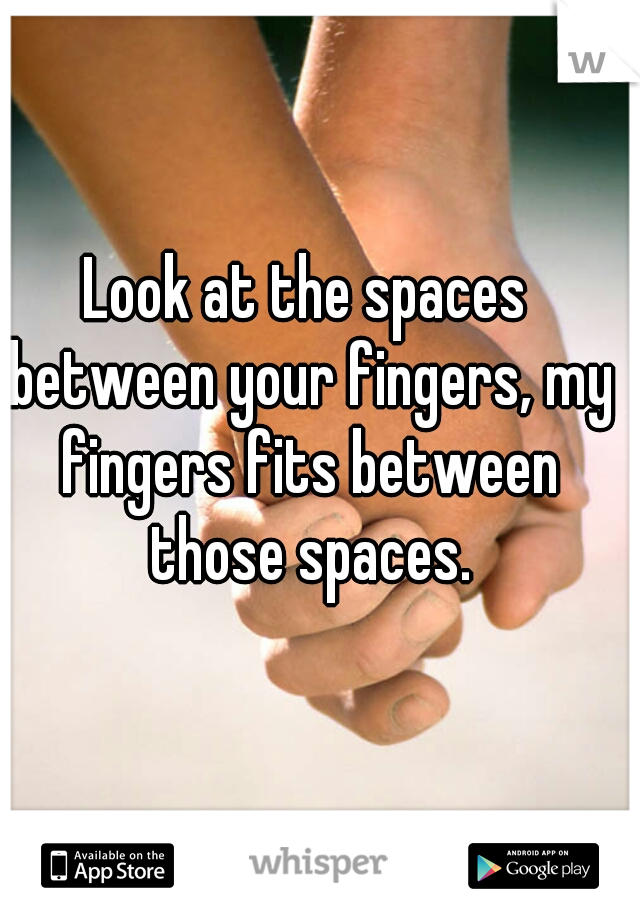 Look at the spaces between your fingers, my fingers fits between those spaces.