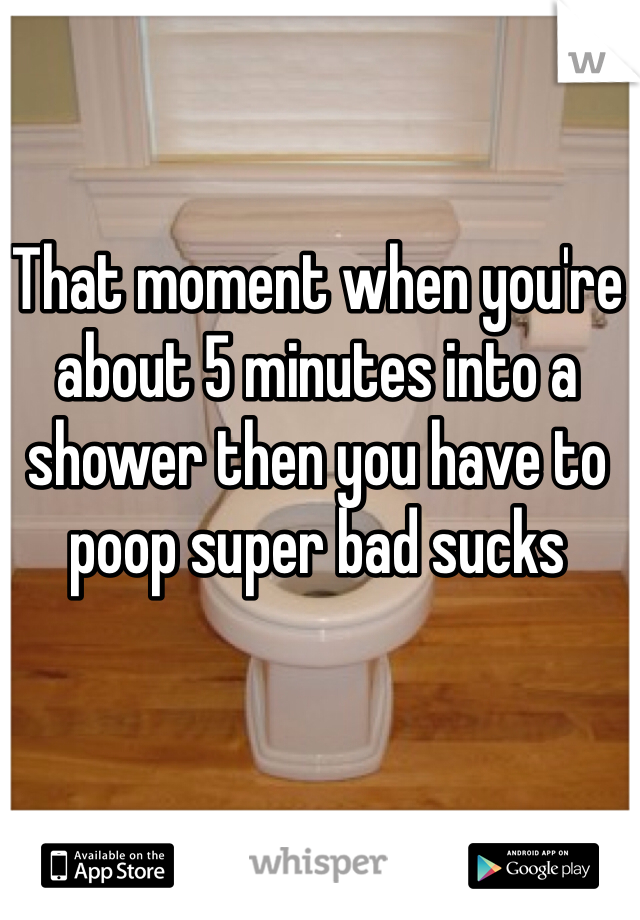 That moment when you're about 5 minutes into a shower then you have to poop super bad sucks