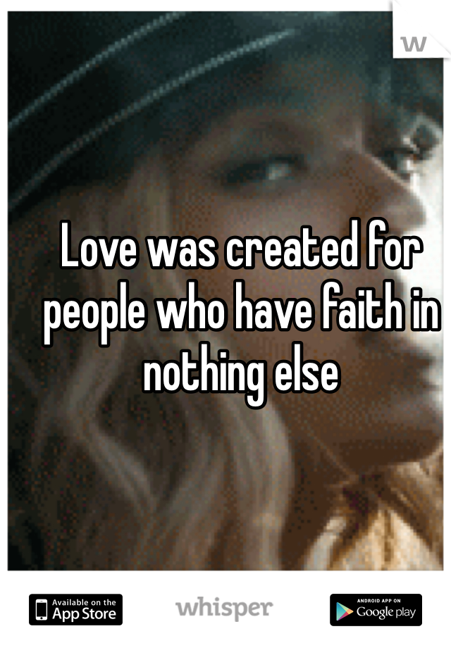 Love was created for people who have faith in nothing else
