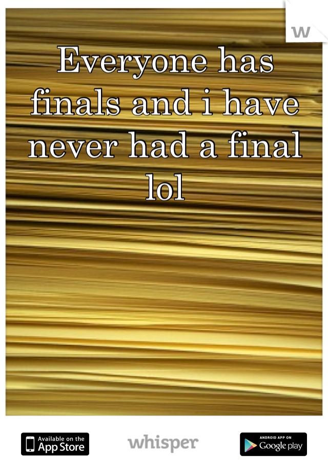 Everyone has finals and i have never had a final lol