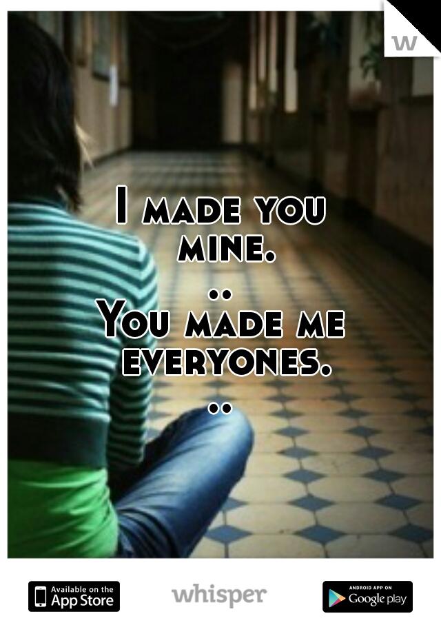 I made you mine... You made me everyones...