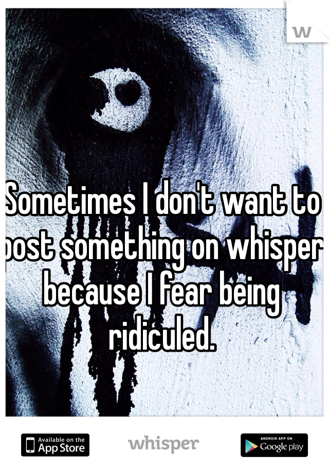 Sometimes I don't want to post something on whisper because I fear being ridiculed.