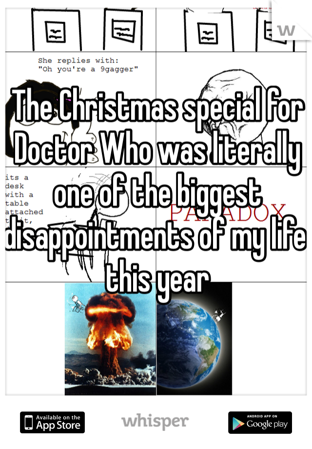 The Christmas special for Doctor Who was literally one of the biggest disappointments of my life this year