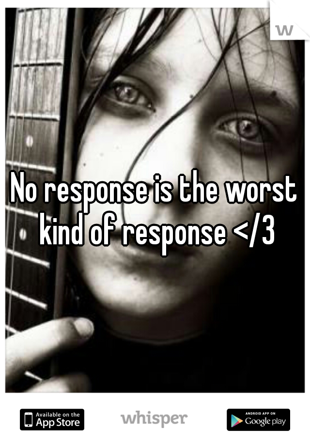 No response is the worst kind of response </3
