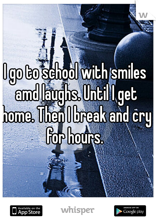 I go to school with smiles amd laughs. Until I get home. Then I break and cry for hours.
