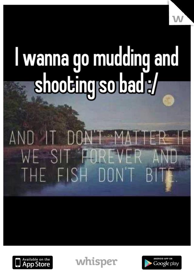 I wanna go mudding and shooting so bad :/