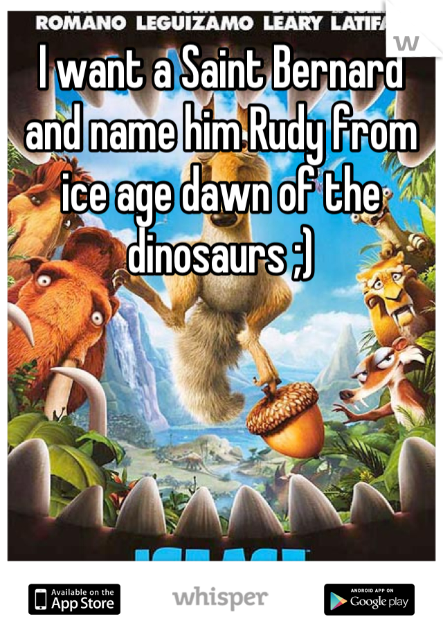 I want a Saint Bernard and name him Rudy from ice age dawn of the dinosaurs ;)