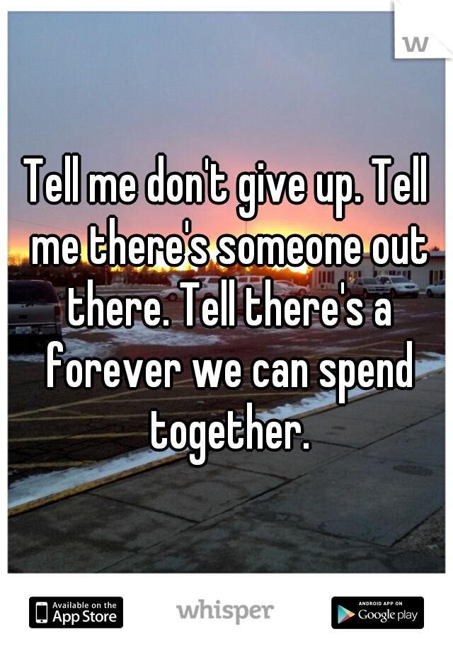Tell me don't give up. Tell me there's someone out there. Tell there's a forever we can spend together.