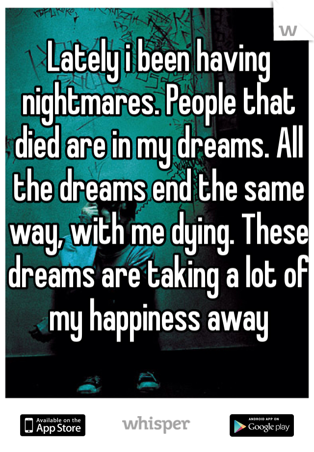 Lately i been having nightmares. People that died are in my dreams. All the dreams end the same way, with me dying. These dreams are taking a lot of my happiness away