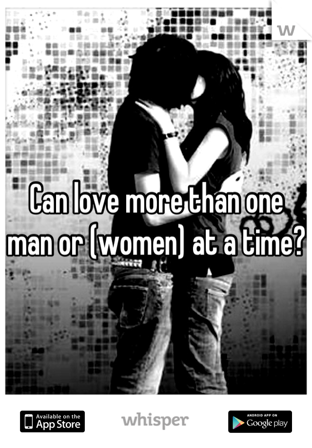 Can love more than one man or (women) at a time?