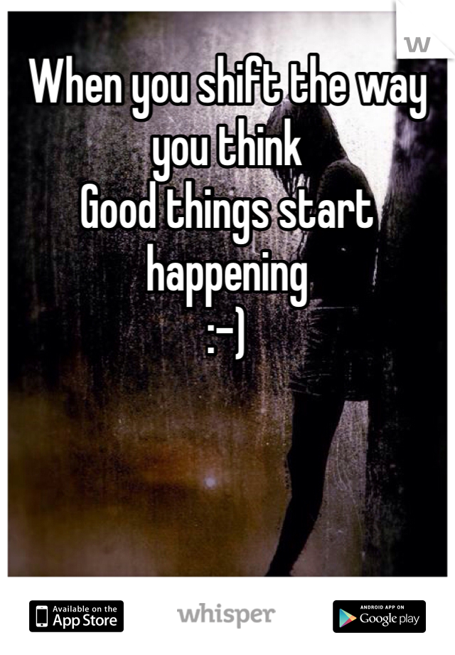 When you shift the way you think Good things start happening :-)