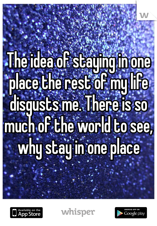 The idea of staying in one place the rest of my life disgusts me. There is so much of the world to see, why stay in one place