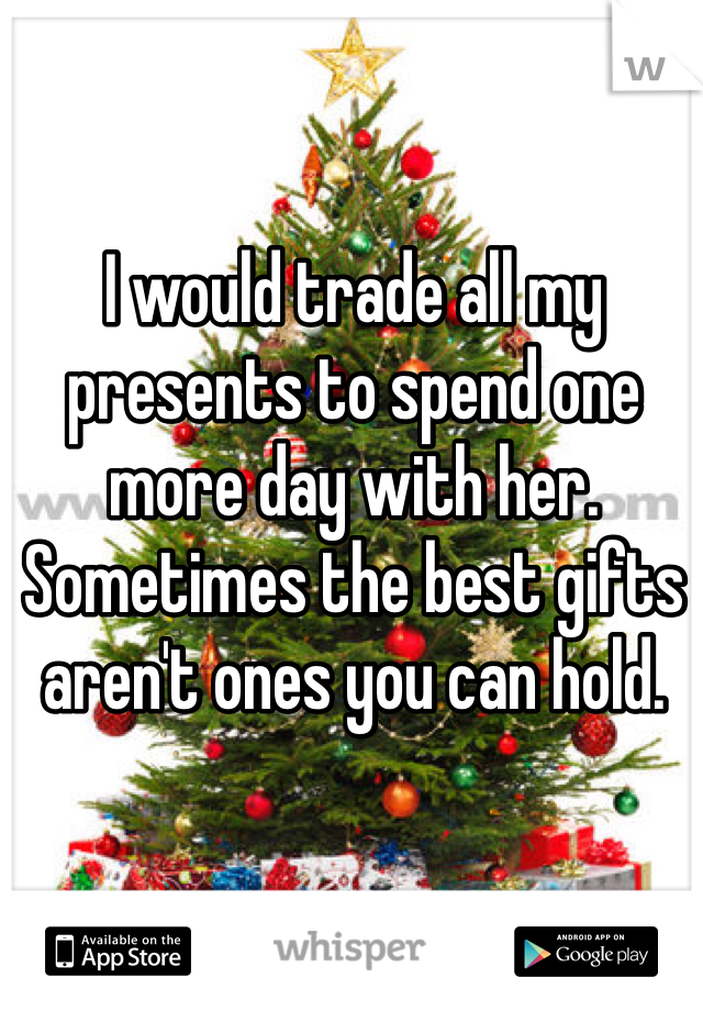 I would trade all my presents to spend one more day with her. Sometimes the best gifts aren't ones you can hold.