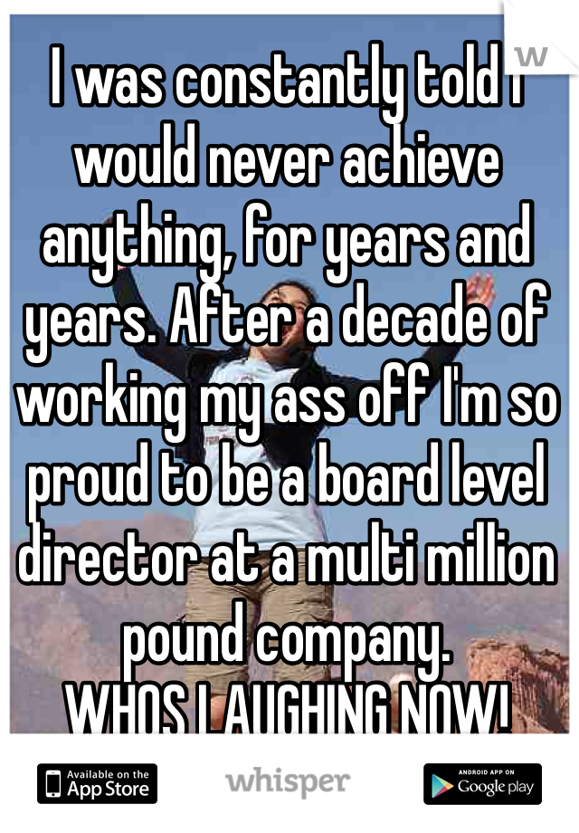 I was constantly told I would never achieve anything, for years and years. After a decade of working my ass off I'm so proud to be a board level director at a multi million pound company.  WHOS LAUGHING NOW!