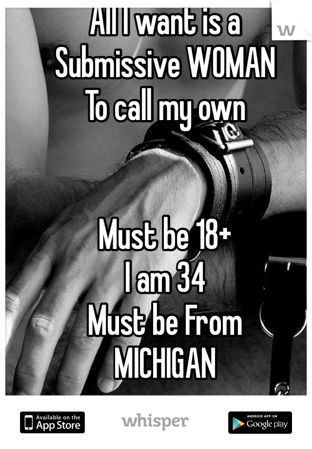 All I want is a  Submissive WOMAN To call my own    Must be 18+ I am 34 Must be From  MICHIGAN