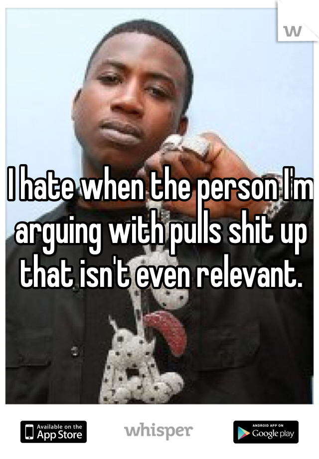 I hate when the person I'm arguing with pulls shit up that isn't even relevant.
