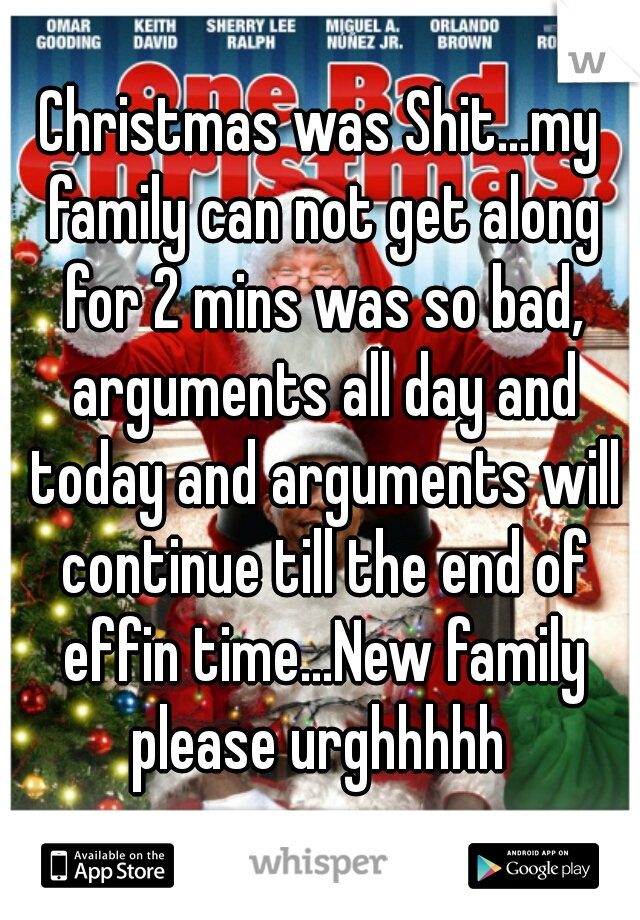 Christmas was Shit...my family can not get along for 2 mins was so bad, arguments all day and today and arguments will continue till the end of effin time...New family please urghhhhh