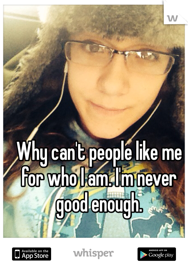 Why can't people like me for who I am. I'm never good enough.