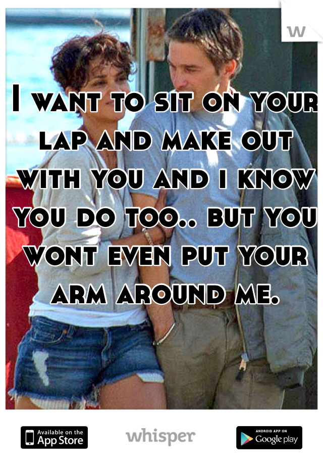 I want to sit on your lap and make out with you and i know you do too.. but you wont even put your arm around me.