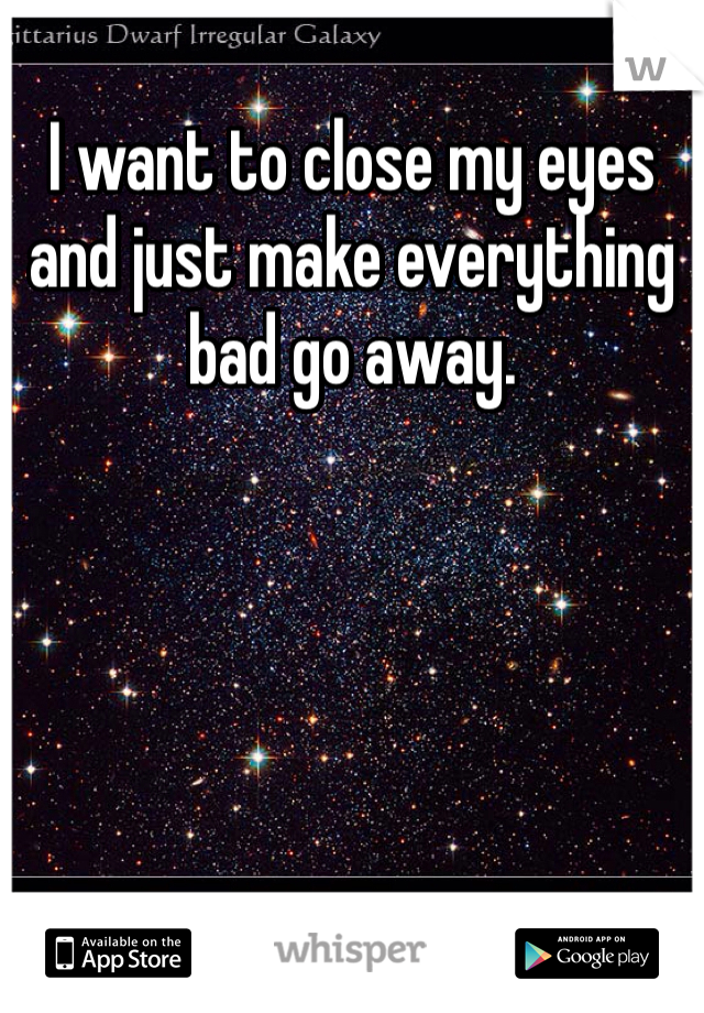 I want to close my eyes and just make everything bad go away.