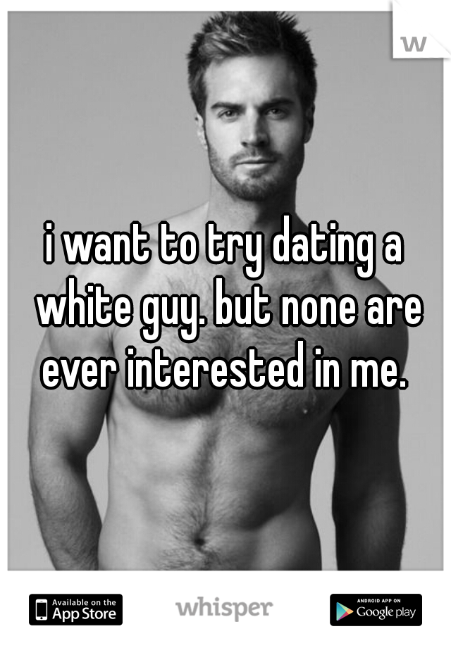 i want to try dating a white guy. but none are ever interested in me.