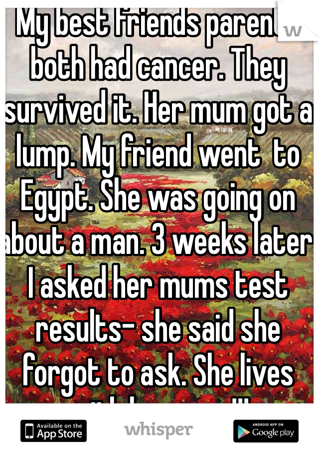 My best friends parents both had cancer. They survived it. Her mum got a lump. My friend went  to Egypt. She was going on about a man. 3 weeks later I asked her mums test results- she said she forgot to ask. She lives with her mum!!!