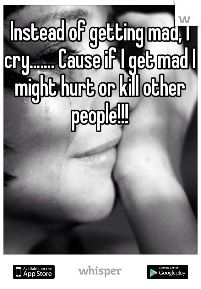 Instead of getting mad, I cry....... Cause if I get mad I might hurt or kill other people!!!