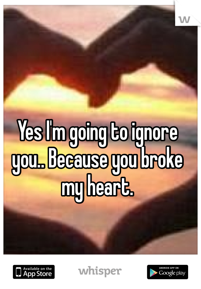 Yes I'm going to ignore you.. Because you broke my heart.