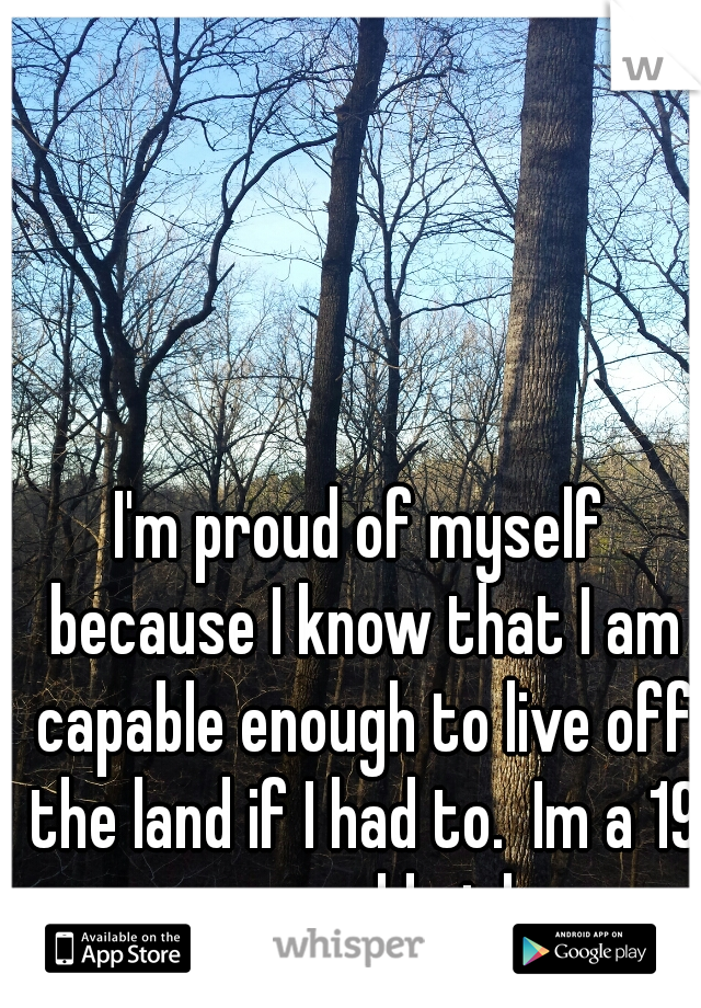I'm proud of myself because I know that I am capable enough to live off the land if I had to.  Im a 19 year old girl