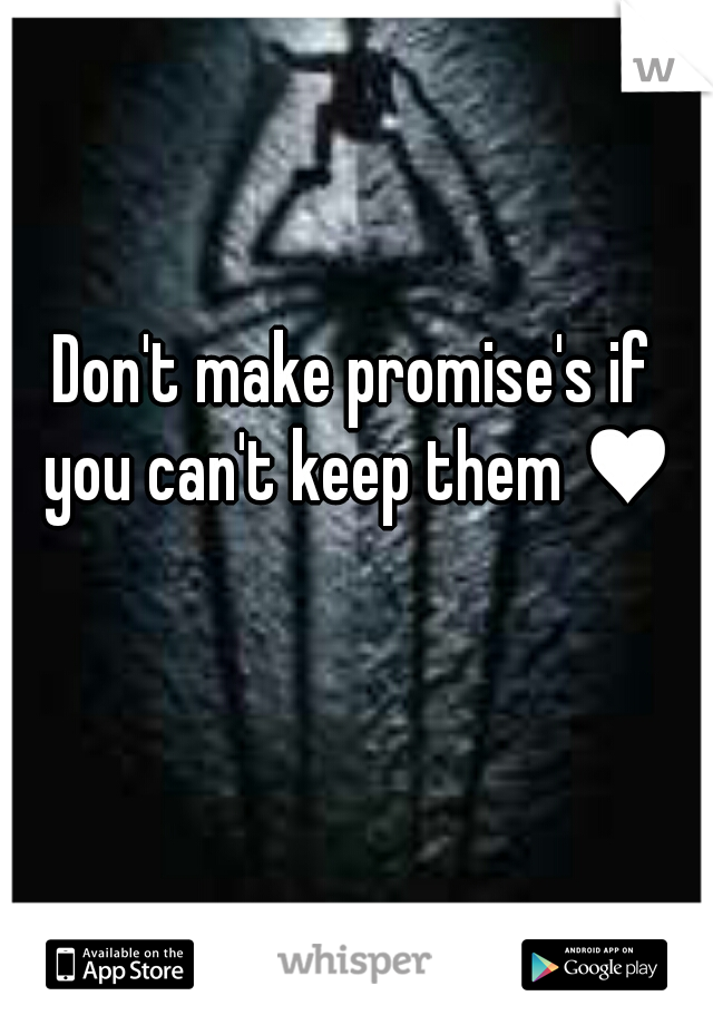 Don't make promise's if you can't keep them ♥