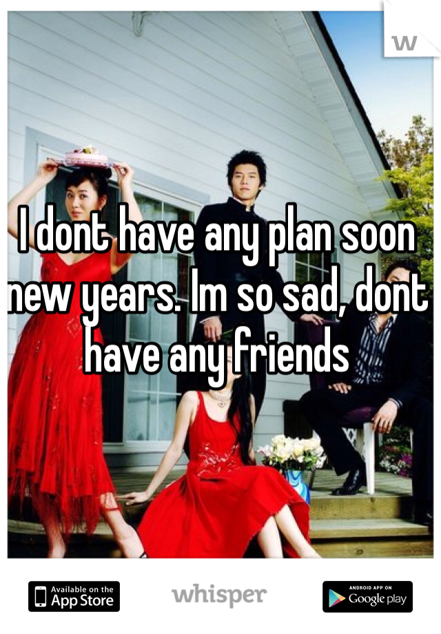 I dont have any plan soon new years. Im so sad, dont have any friends