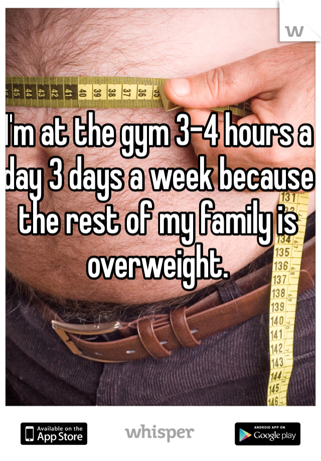 I'm at the gym 3-4 hours a day 3 days a week because the rest of my family is overweight.
