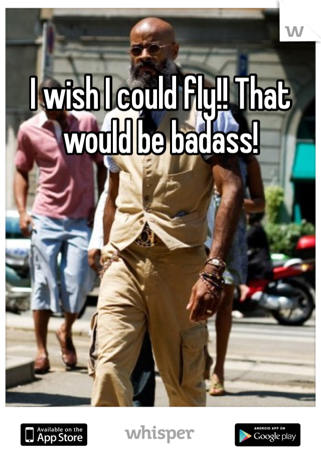 I wish I could fly!! That would be badass!