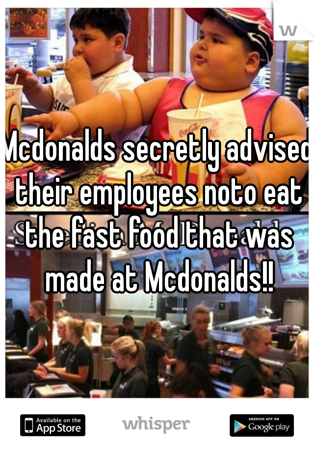 Mcdonalds secretly advised their employees noto eat the fast food that was made at Mcdonalds!!
