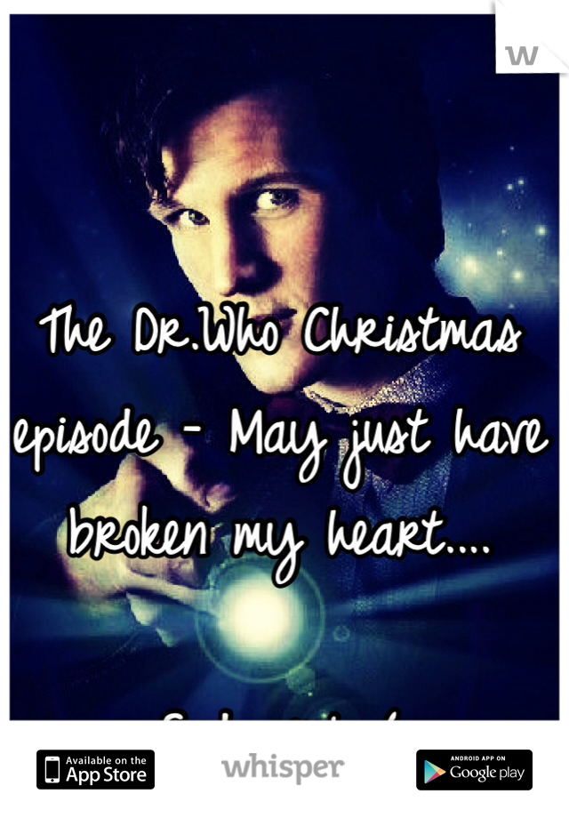 The Dr.Who Christmas episode - May just have broken my heart....  Sad girl :(