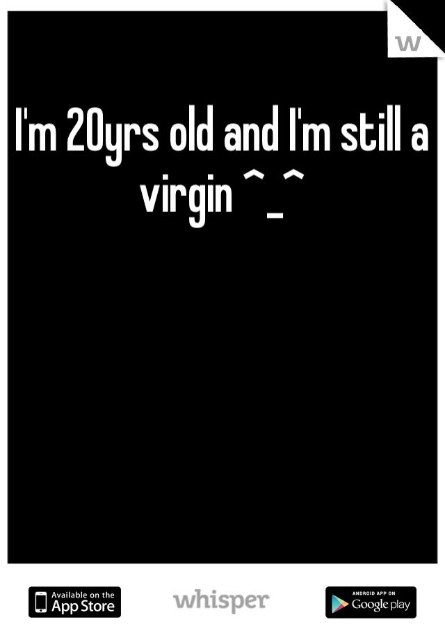 I'm 20yrs old and I'm still a virgin ^_^