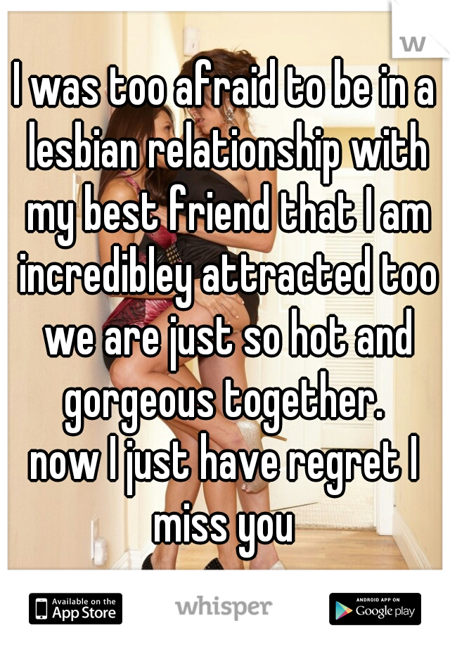 I was too afraid to be in a lesbian relationship with my best friend that I am incredibley attracted too we are just so hot and gorgeous together.  now I just have regret I miss you