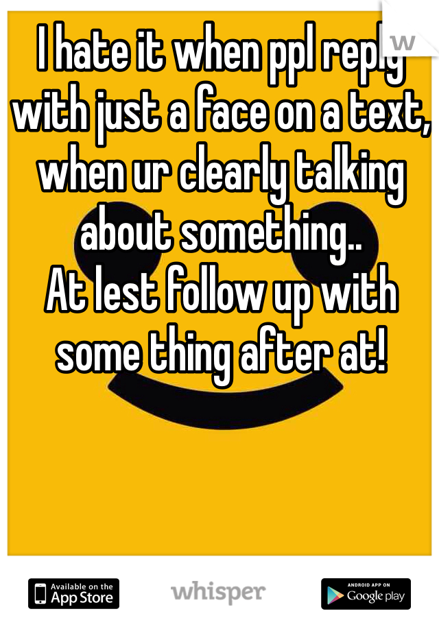 I hate it when ppl reply with just a face on a text, when ur clearly talking about something.. At lest follow up with some thing after at!