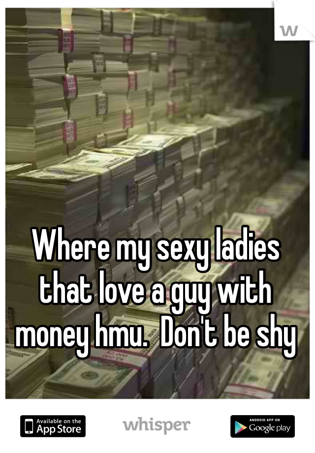 Where my sexy ladies that love a guy with money hmu.  Don't be shy