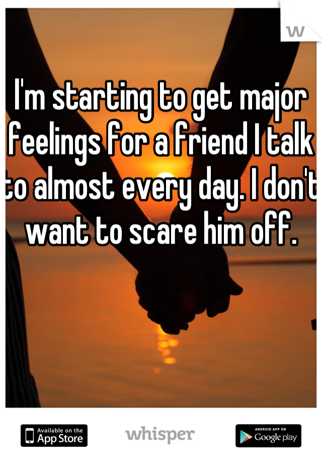 I'm starting to get major feelings for a friend I talk to almost every day. I don't want to scare him off.