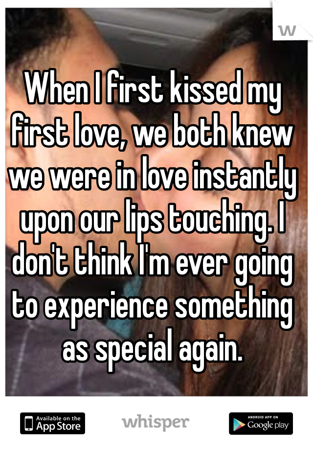 When I first kissed my first love, we both knew we were in love instantly upon our lips touching. I don't think I'm ever going to experience something as special again.