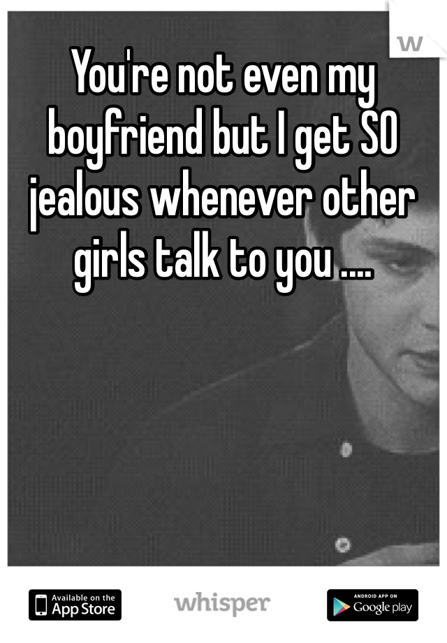 You're not even my boyfriend but I get SO jealous whenever other girls talk to you ....