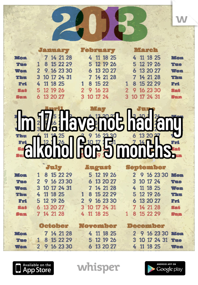 Im 17. Have not had any alkohol for 5 months.