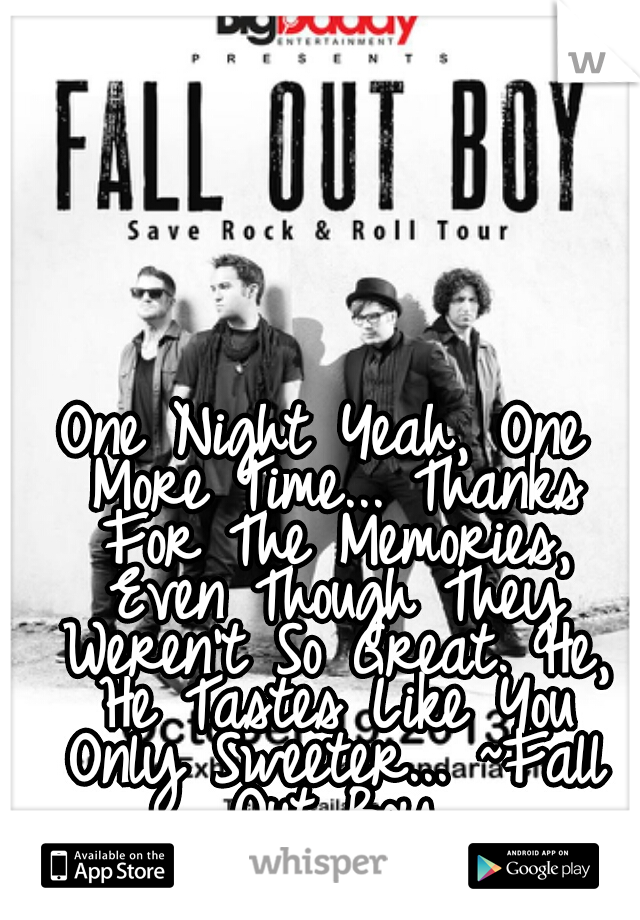 One Night Yeah, One More Time... Thanks For The Memories, Even Though They Weren't So Great. He, He Tastes Like You Only Sweeter... ~Fall Out Boy Love This Song!!!!