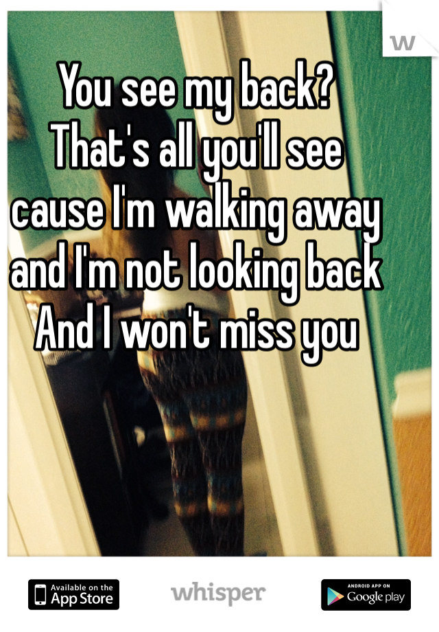 You see my back?  That's all you'll see  cause I'm walking away  and I'm not looking back And I won't miss you