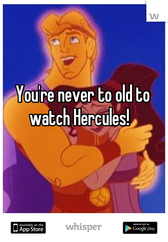 You're never to old to watch Hercules!